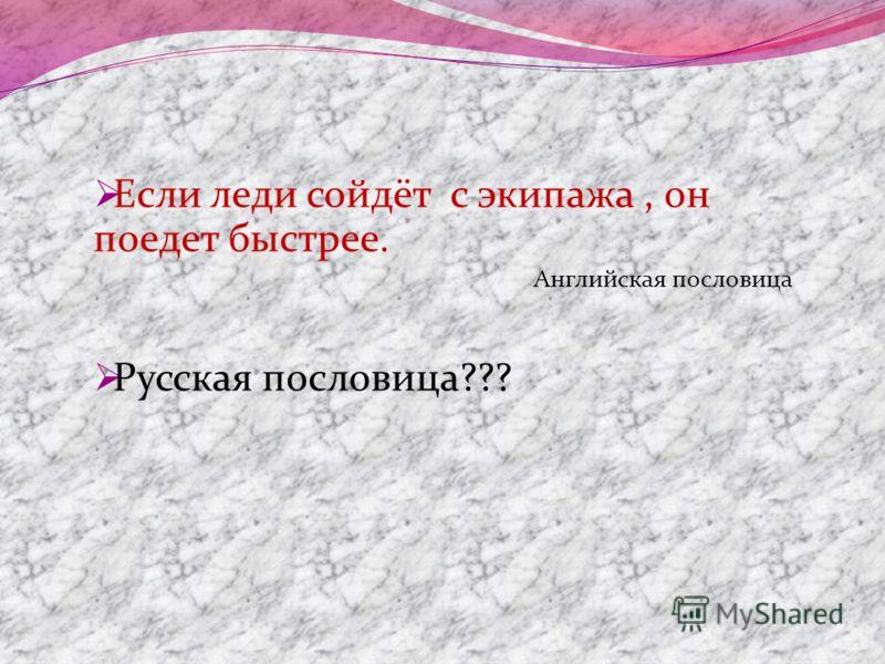 Если леди сойдёт с экипажа, он поедет быстрее. Английская пословица Русская пословица???
