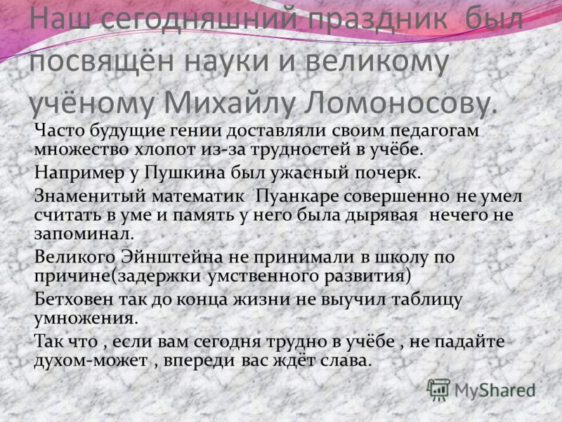 Наш сегодняшний праздник был посвящён науки и великому учёному Михайлу Ломоносову. Часто будущие гении доставляли своим педагогам множество хлопот из-за трудностей в учёбе. Например у Пушкина был ужасный почерк. Знаменитый математик Пуанкаре совершен