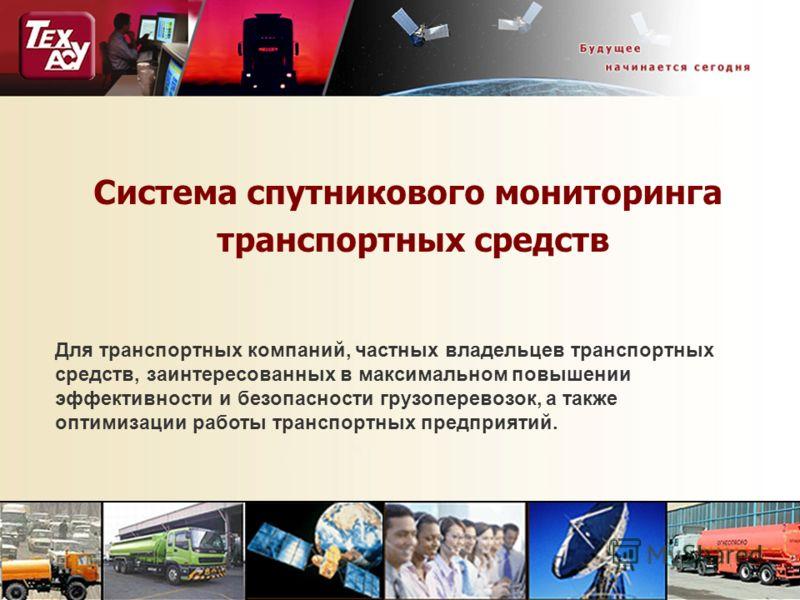 Система спутникового мониторинга транспортных средств Для транспортных компаний, частных владельцев транспортных средств, заинтересованных в максимальном повышении эффективности и безопасности грузоперевозок, а также оптимизации работы транспортных п