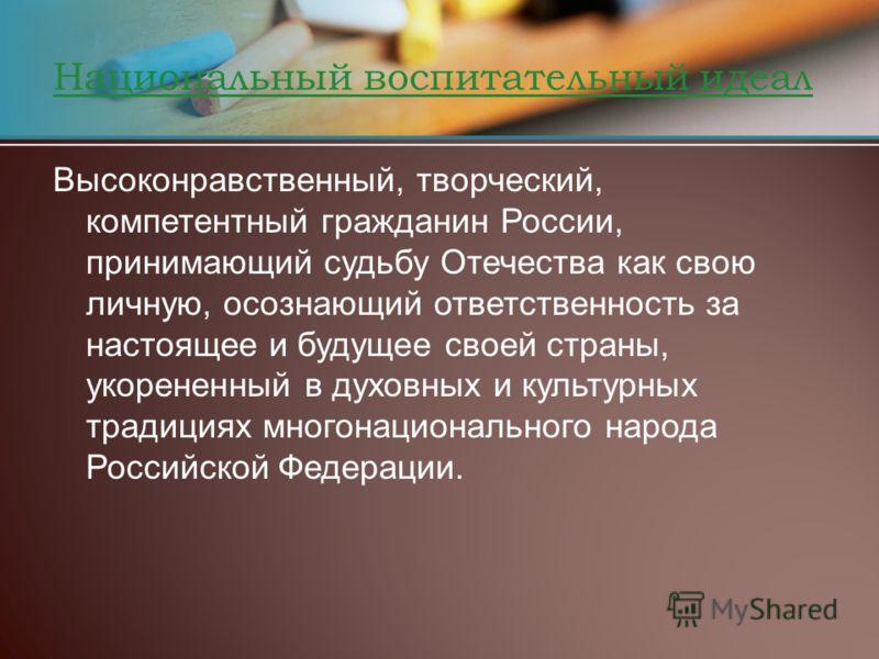 Национальный воспитательный идеал Высоконравственный, творческий, компетентный гражданин России, принимающий судьбу Отечества как свою личную, осознающий ответственность за настоящее и будущее своей страны, укорененный в духовных и культурных традици