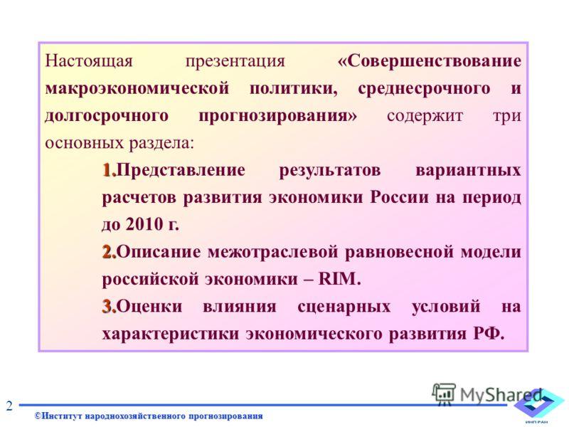 Настоящая презентация «Совершенствование макроэкономической политики, среднесрочного и долгосрочного прогнозирования» содержит три основных раздела: 1. 1.Представление результатов вариантных расчетов развития экономики России на период до 2010 г. 2.