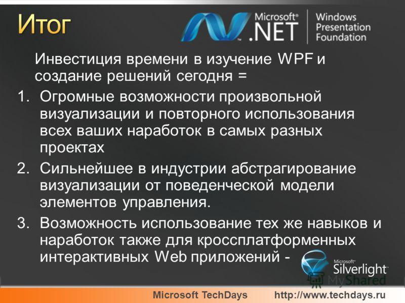 Microsoft TechDayshttp://www.techdays.ru Инвестиция времени в изучение WPF и создание решений сегодня = 1.Огромные возможности произвольной визуализации и повторного использования всех ваших наработок в самых разных проектах 2.Сильнейшее в индустрии