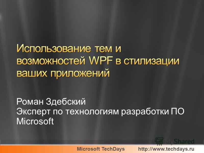 Microsoft TechDayshttp://www.techdays.ru Роман Здебский Эксперт по технологиям разработки ПО Microsoft