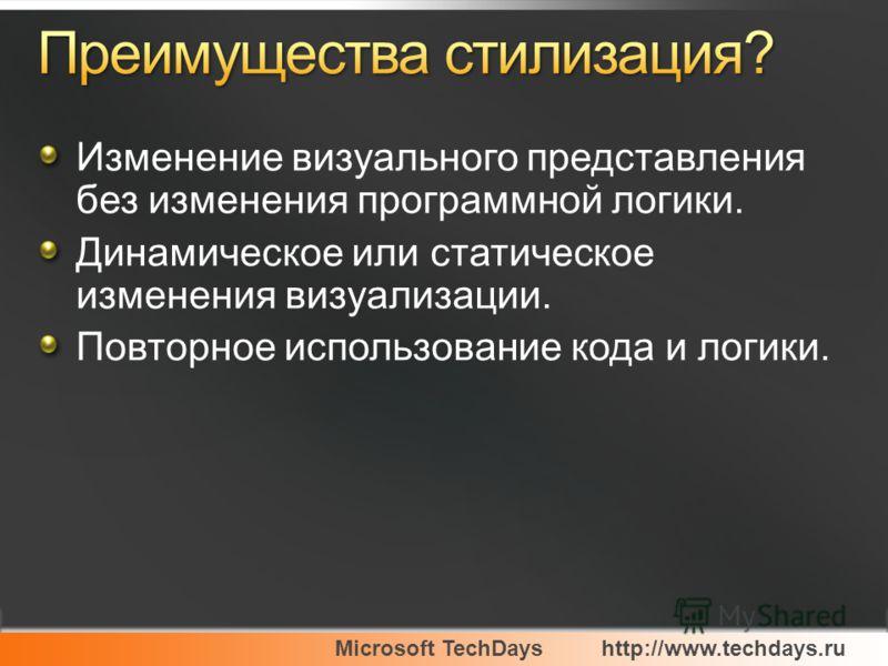Microsoft TechDayshttp://www.techdays.ru Изменение визуального представления без изменения программной логики. Динамическое или статическое изменения визуализации. Повторное использование кода и логики.
