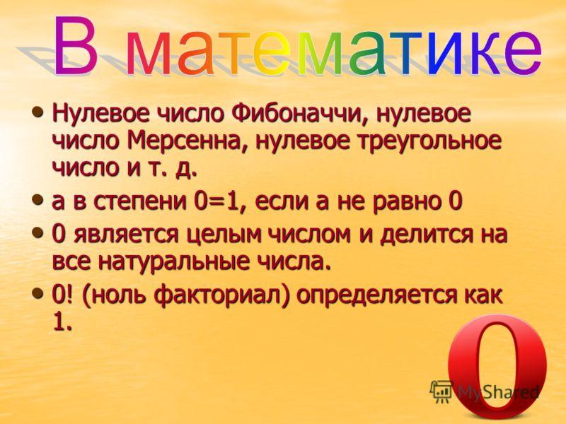 Нулевое число Фибоначчи, нулевое число Мерсенна, нулевое треугольное число и т. д. Нулевое число Фибоначчи, нулевое число Мерсенна, нулевое треугольное число и т. д. а в степени 0=1, если а не равно 0 а в степени 0=1, если а не равно 0 0 является цел