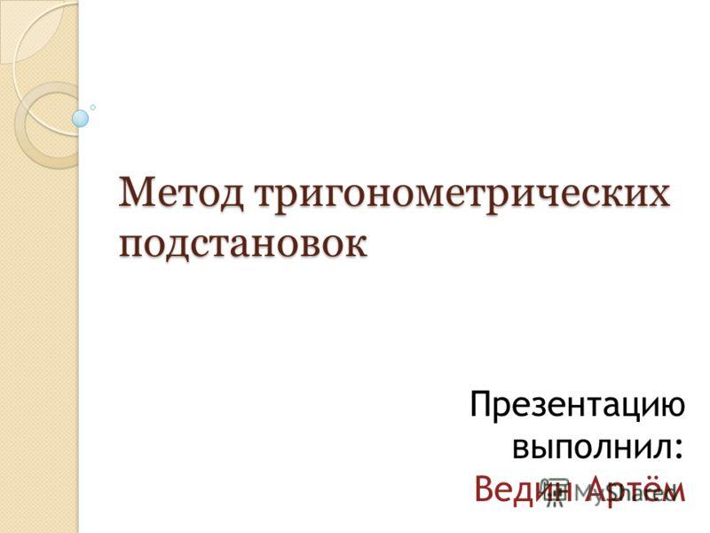 Метод тригонометрических подстановок Презентацию выполнил: Ведин Артём
