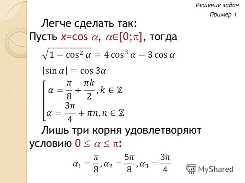 Легче сделать так: Пусть x=cos, [0; ], тогда Решение задач Пример 1 Лишь три корня удовлетворяют условию 0 :