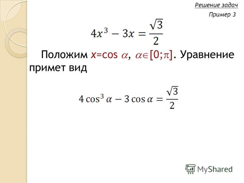 Положим x=cos, [0; ]. Уравнение примет вид Решение задач Пример 3