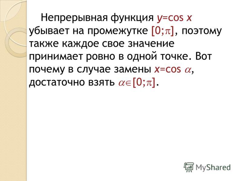Непрерывная функция y=cos x убывает на промежутке [0; ], поэтому также каждое свое значение принимает ровно в одной точке. Вот почему в случае замены x=cos, достаточно взять [0; ].