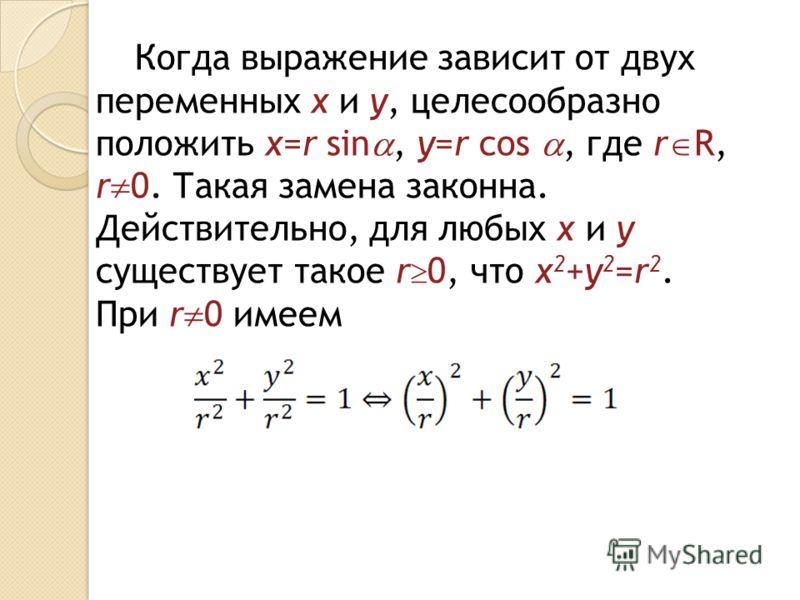 Когда выражение зависит от двух переменных x и y, целесообразно положить x=r sin, y=r cos, где r R, r 0. Такая замена законна. Действительно, для любых x и y существует такое r 0, что x 2 +y 2 =r 2. При r 0 имеем