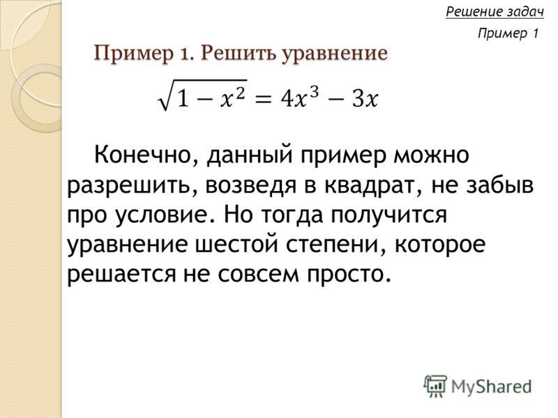 Пример 1. Решить уравнение Конечно, данный пример можно разрешить, возведя в квадрат, не забыв про условие. Но тогда получится уравнение шестой степени, которое решается не совсем просто. Решение задач Пример 1