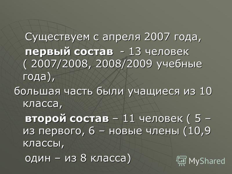 Существуем с апреля 2007 года, Существуем с апреля 2007 года, первый состав - 13 человек ( 2007/2008, 2008/2009 учебные года), первый состав - 13 человек ( 2007/2008, 2008/2009 учебные года), большая часть были учащиеся из 10 класса, второй состав –
