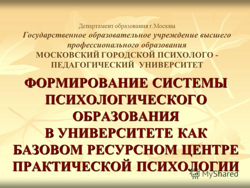 Департамент образования г.Москвы Государственное образовательное учреждение высшего профессионального образования МОСКОВСКИЙ ГОРОДСКОЙ ПСИХОЛОГО - ПЕДАГОГИЧЕСКИЙ УНИВЕРСИТЕТ ФОРМИРОВАНИЕ СИСТЕМЫ ПСИХОЛОГИЧЕСКОГО ОБРАЗОВАНИЯ В УНИВЕРСИТЕТЕ КАК БАЗОВОМ