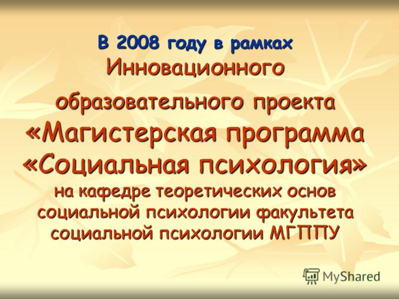 В 2008 году в рамках Инновационного образовательного проекта «Магистерская программа «Социальная психология» на кафедре теоретических основ социальной психологии факультета социальной психологии МГППУ