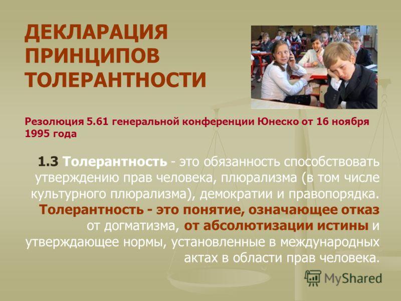 ДЕКЛАРАЦИЯ ПРИНЦИПОВ ТОЛЕРАНТНОСТИ Резолюция 5.61 генеральной конференции Юнеско от 16 ноября 1995 года 1.3 Толерантность - это обязанность способствовать утверждению прав человека, плюрализма (в том числе культурного плюрализма), демократии и правоп