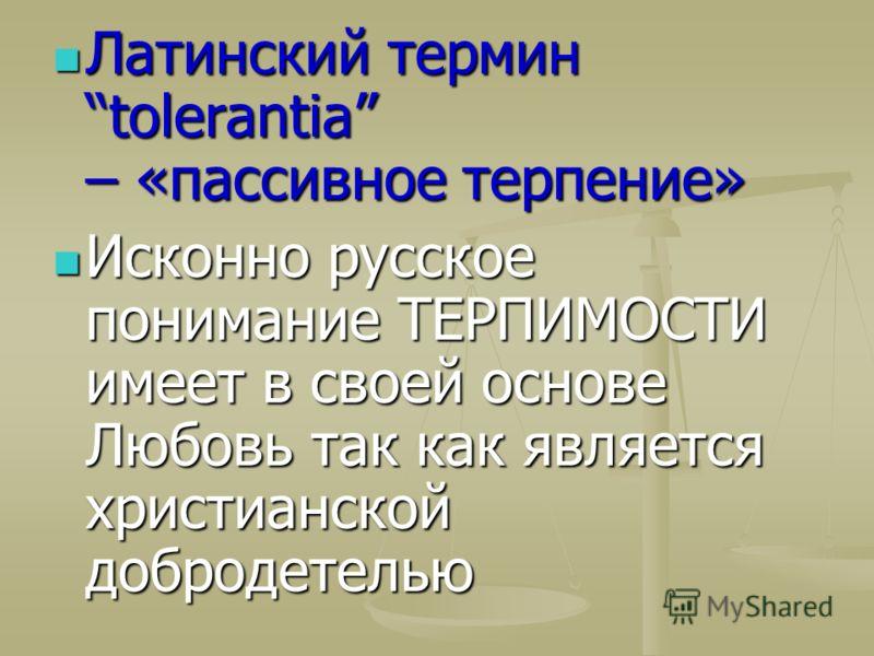 Латинский термин tolerantia – «пассивное терпение» Латинский термин tolerantia – «пассивное терпение» Исконно русское понимание ТЕРПИМОСТИ имеет в своей основе Любовь так как является христианской добродетелью Исконно русское понимание ТЕРПИМОСТИ име