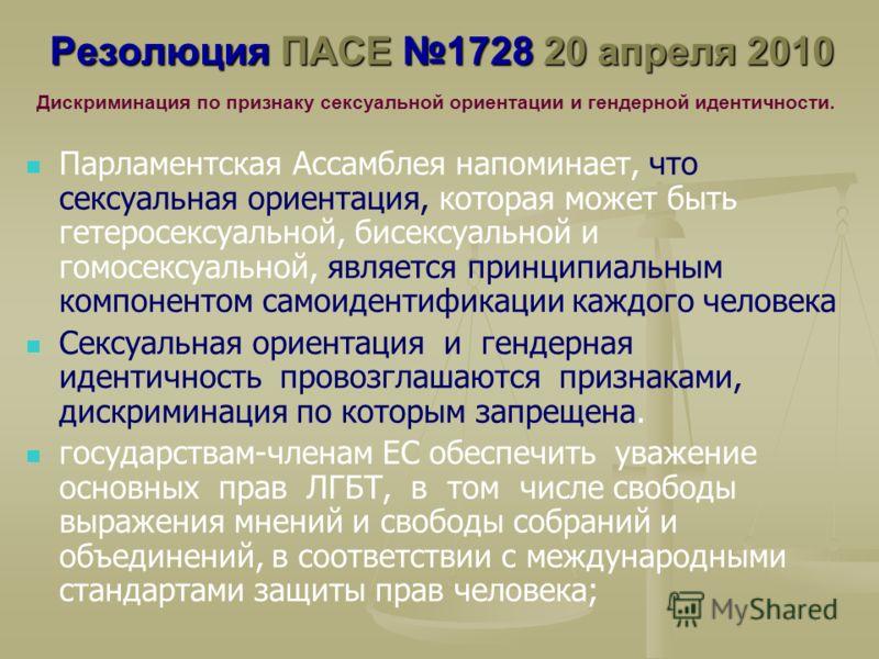 Резолюция ПАСЕ 1728 20 апреля 2010 Парламентская Ассамблея напоминает, что сексуальная ориентация, которая может быть гетеросексуальной, бисексуальной и гомосексуальной, является принципиальным компонентом самоидентификации каждого человека Сексуальн