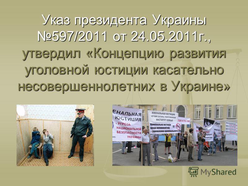 Указ президента Украины 597/2011 от 24.05.2011г., утвердил «Концепцию развития уголовной юстиции касательно несовершеннолетних в Украине»