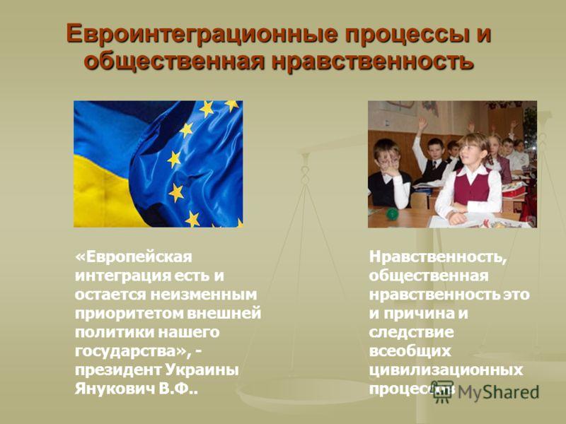 Евроинтеграционные процессы и общественная нравственность «Европейская интеграция есть и остается неизменным приоритетом внешней политики нашего государства», - президент Украины Янукович В.Ф.. Нравственность, общественная нравственность это и причин