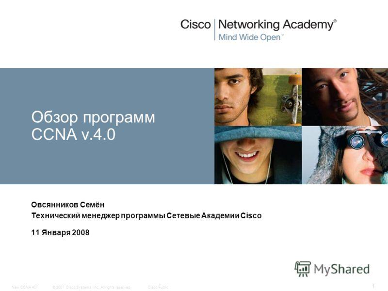 © 2007 Cisco Systems, Inc. All rights reserved.Cisco PublicNew CCNA 407 1 Овсянников Семён Технический менеджер программы Сетевые Академии Cisco 11 Января 2008 Обзор программ CCNA v.4.0