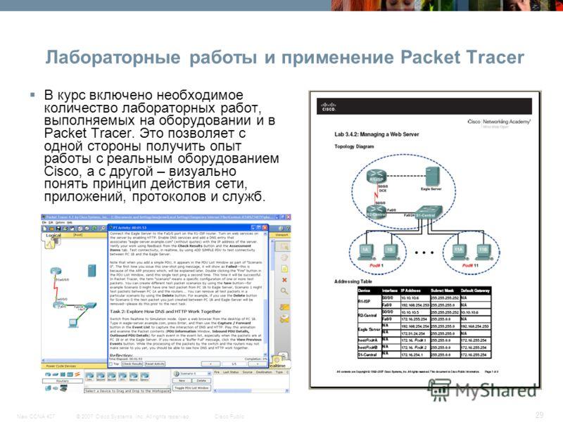 © 2007 Cisco Systems, Inc. All rights reserved.Cisco PublicNew CCNA 407 29 Лабораторные работы и применение Packet Tracer В курс включено необходимое количество лабораторных работ, выполняемых на оборудовании и в Packet Tracer. Это позволяет с одной