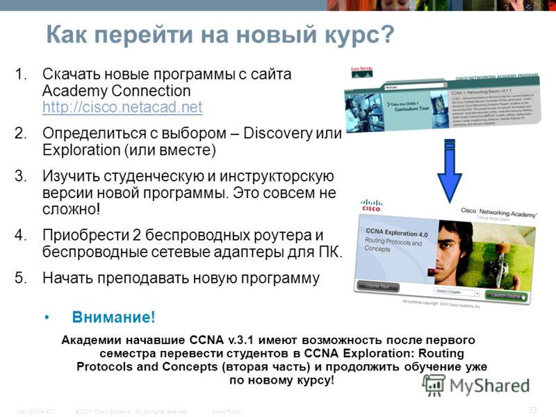 © 2007 Cisco Systems, Inc. All rights reserved.Cisco PublicNew CCNA 407 33 Как перейти на новый курс? 1.Скачать новые программы с сайта Academy Connection http://cisco.netacad.net http://cisco.netacad.net 2.Определиться с выбором – Discovery или Expl