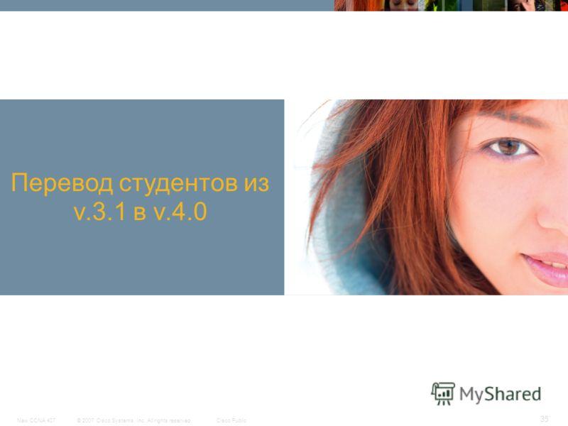 © 2007 Cisco Systems, Inc. All rights reserved.Cisco PublicNew CCNA 407 35 Перевод студентов из v.3.1 в v.4.0
