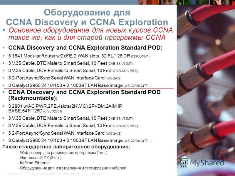 © 2007 Cisco Systems, Inc. All rights reserved.Cisco PublicNew CCNA 407 41 Оборудование для CCNA Discovery и CCNA Exploration Также стандартное лабораторное оборудование: – Web-сервер для размещения программы (1шт.) – Настольный ПК (3 шт.) – Кабели E