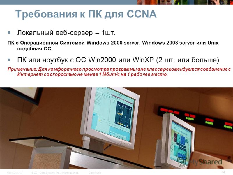 © 2007 Cisco Systems, Inc. All rights reserved.Cisco PublicNew CCNA 407 44 Требования к ПК для CCNA Локальный веб-сервер – 1шт. ПК с Операционной Системой Windows 2000 server, Windows 2003 server или Unix подобная ОС. ПК или ноутбук с ОС Win2000 или