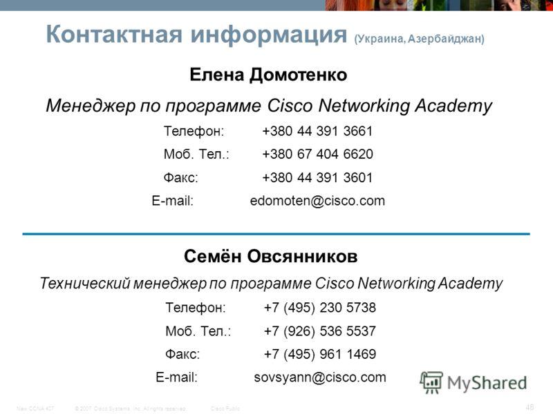 © 2007 Cisco Systems, Inc. All rights reserved.Cisco PublicNew CCNA 407 48 Контактная информация (Украина, Азербайджан) Елена Домотенко Менеджер по программе Cisco Networking Academy Телефон: +380 44 391 3661 Моб. Тел.:+380 67 404 6620 Факс: +380 44