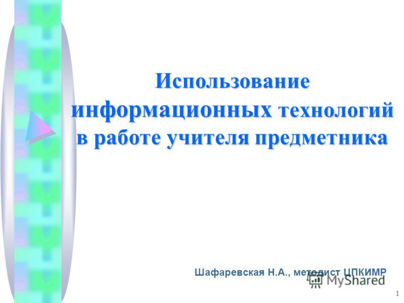 1 Использование информационных технологий в работе учителя предметника Шафаревская Н.А., методист ЦПКИМР