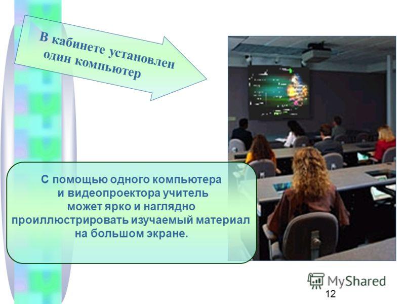 12 В кабинете установлен один компьютер С помощью одного компьютера и видеопроектора учитель может ярко и наглядно проиллюстрировать изучаемый материал на большом экране.