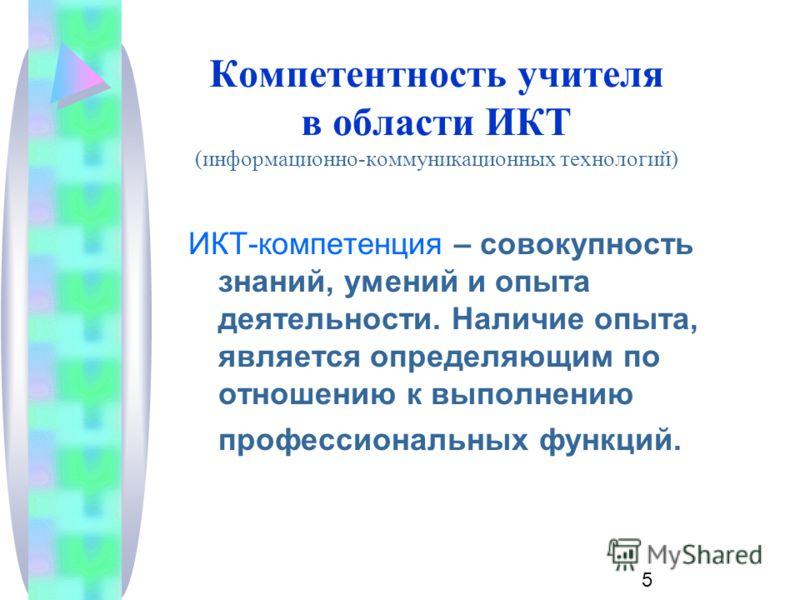 5 Компетентность учителя в области ИКТ (информационно-коммуникационных технологий) ИКТ-компетенция – совокупность знаний, умений и опыта деятельности. Наличие опыта, является определяющим по отношению к выполнению профессиональных функций.
