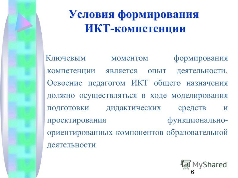 6 Условия формирования Условия формирования ИКТ-компетенции Ключевым моментом формирования компетенции является опыт деятельности. Освоение педагогом ИКТ общего назначения должно осуществляться в ходе моделирования подготовки дидактических средств и
