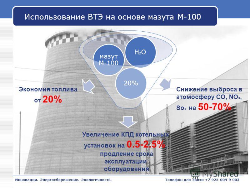 LOGO Использование ВТЭ на основе мазута М-100 Инновации. Энергосбережение. Экологичность. 20% мазут М-100 H2OH2O Снижение выброса в атомосферу CO, NO x, So x на 50-70% Увеличение КПД котельных установок на 0.5-2.5%, продление срока эксплуатации обору
