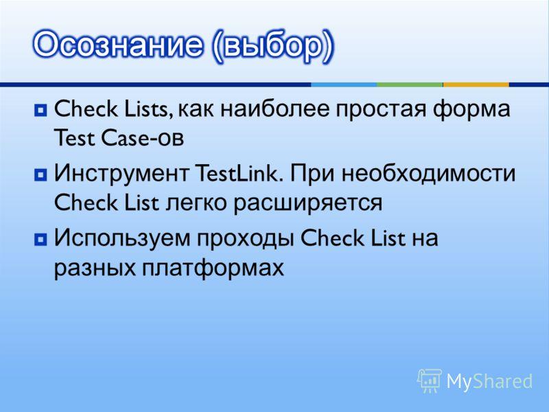Check Lists, как наиболее простая форма Test Case -ов Инструмент TestLink. При необходимости Check List легко расширяется Используем проходы Check List на разных платформах