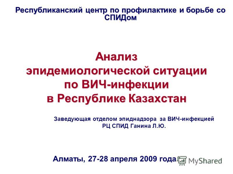 Анализ эпидемиологической ситуации по ВИЧ-инфекции в Республике Казахстан Республиканский центр по профилактике и борьбе со СПИДом Алматы, 27-28 апреля 2009 года Заведующая отделом эпиднадзора за ВИЧ-инфекцией РЦ СПИД Ганина Л.Ю.