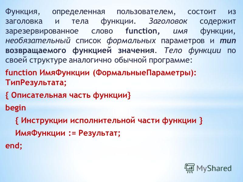 Функция, определенная пользователем, состоит из заголовка и тела функции. Заголовок содержит зарезервированное слово function, имя функции, необязательный список формальных параметров и тип возвращаемого функцией значения. Тело функции по своей струк