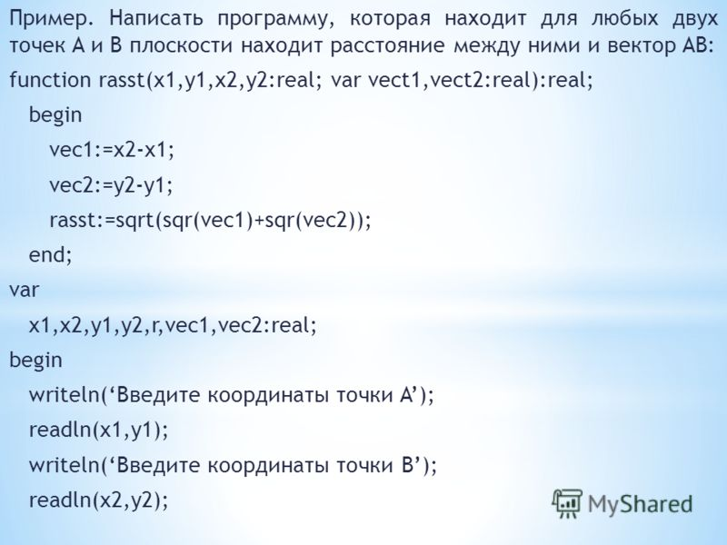 Пример. Написать программу, которая находит для любых двух точек A и B плоскости находит расстояние между ними и вектор AB: function rasst(x1,y1,x2,y2:real; var vect1,vect2:real):real; begin vec1:=x2-x1; vec2:=y2-y1; rasst:=sqrt(sqr(vec1)+sqr(vec2));