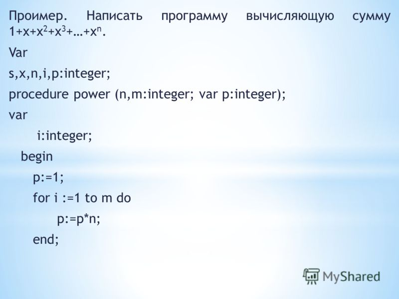 Проимер. Написать программу вычисляющую сумму 1+x+x 2 +x 3 +…+x n. Var s,x,n,i,p:integer; procedure power (n,m:integer; var p:integer); var i:integer; begin p:=1; for i :=1 to m do p:=p*n; end;