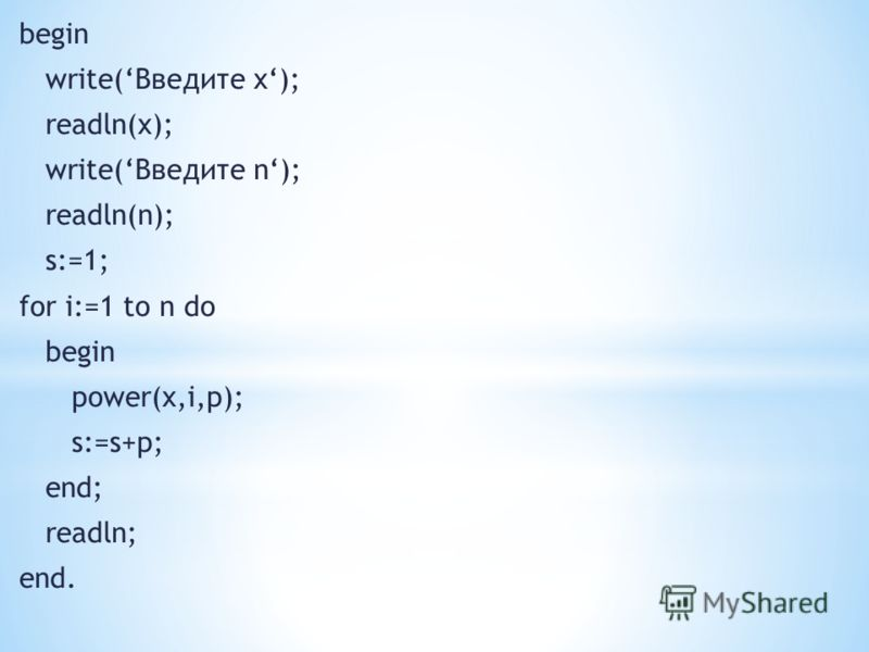 begin write(Введите x); readln(x); write(Введите n); readln(n); s:=1; for i:=1 to n do begin power(x,i,p); s:=s+p; end; readln; end.