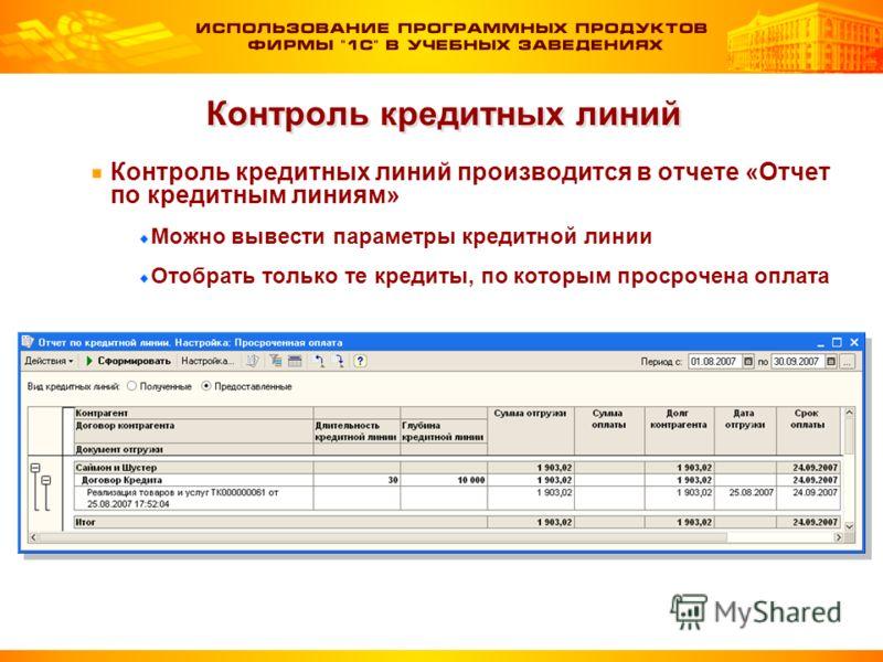 Контроль кредитных линий Контроль кредитных линий производится в отчете «Отчет по кредитным линиям» Можно вывести параметры кредитной линии Отобрать только те кредиты, по которым просрочена оплата