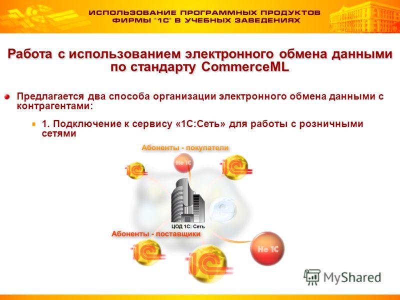 Работа с использованием электронного обмена данными по стандарту CommerceML Предлагается два способа организации электронного обмена данными с контрагентами: 1. Подключение к сервису «1С:Сеть» для работы с розничными сетями