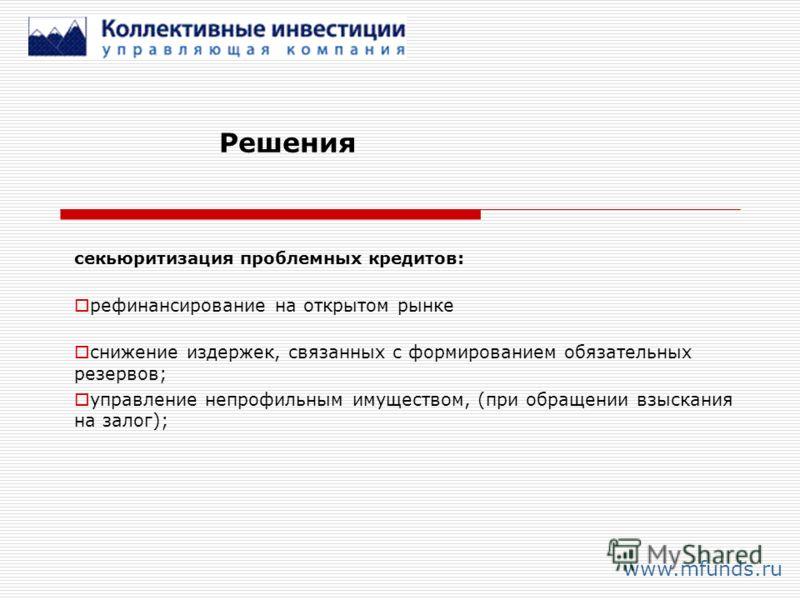 Решения www.mfunds.ru секьюритизация проблемных кредитов: рефинансирование на открытом рынке снижение издержек, связанных с формированием обязательных резервов; управление непрофильным имуществом, (при обращении взыскания на залог);