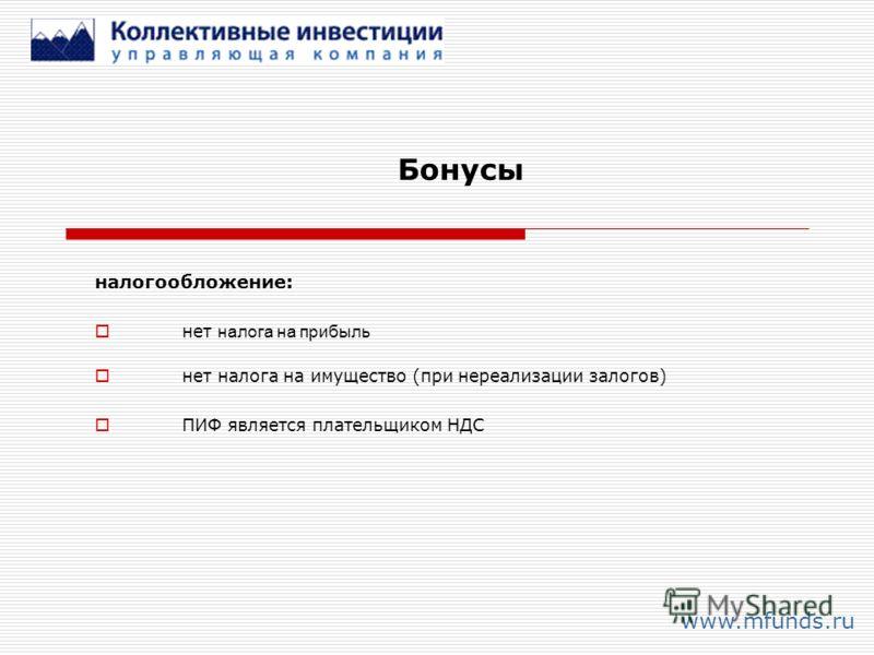 Бонусы www.mfunds.ru налогообложение: нет налога на прибыль нет налога на имущество (при нереализации залогов) ПИФ является плательщиком НДС