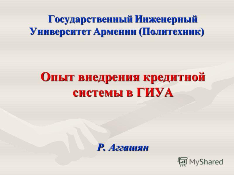 Государственный Инженерный Университет Армении (Политехник) Опыт внедрения кредитной системы в ГИУА Р. Аггашян