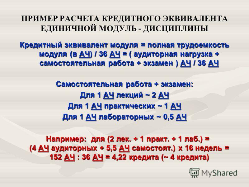 ПРИМЕР РАСЧЕТА КРЕДИТНОГО ЭКВИВАЛЕНТА ЕДИНИЧНОЙ МОДУЛЬ - ДИСЦИПЛИНЫ Кредитный эквивалент модуля = полная трудоемкость модуля (в АЧ) / 36 АЧ = ( аудиторная нагрузка + самостоятельная работа + экзамен ) АЧ / 36 АЧ Самостоятельная работа + экзамен: Для