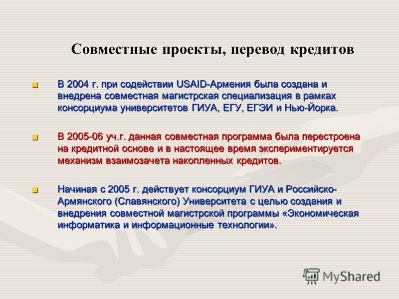 Совместные проекты, перевод кредитов В 2004 г. при содействии USAID-Армения была создана и внедрена совместная магистрская специализация в рамках консорциума университетов ГИУА, ЕГУ, ЕГЭИ и Нью-Йорка. В 2005-06 уч.г. данная совместная программа была