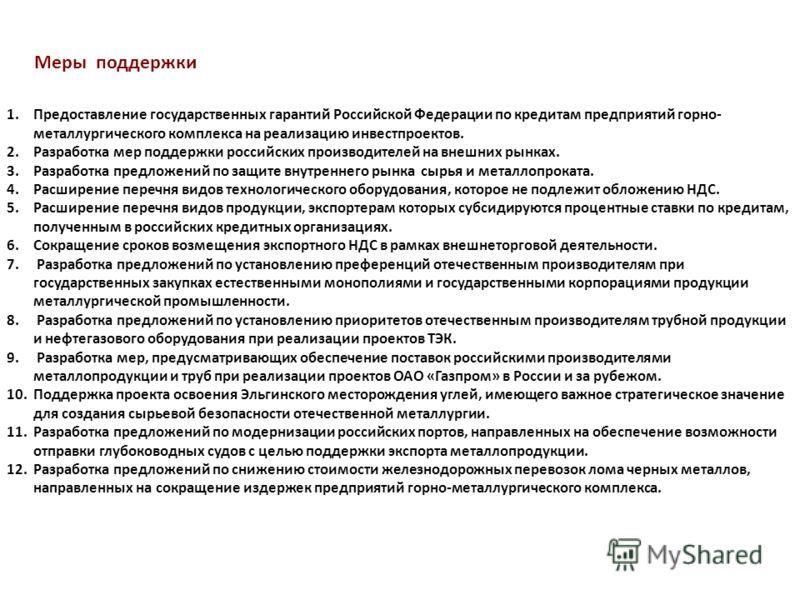 Меры поддержки 1.Предоставление государственных гарантий Российской Федерации по кредитам предприятий горно- металлургического комплекса на реализацию инвестпроектов. 2.Разработка мер поддержки российских производителей на внешних рынках. 3.Разработк
