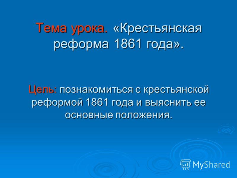 Тема урока. «Крестьянская реформа 1861 года». Цель: познакомиться с крестьянской реформой 1861 года и выяснить ее основные положения.
